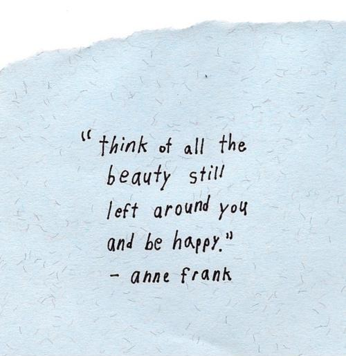 think-of-all-the-beauty-still-left-around-you-and-be-happy-quote-1